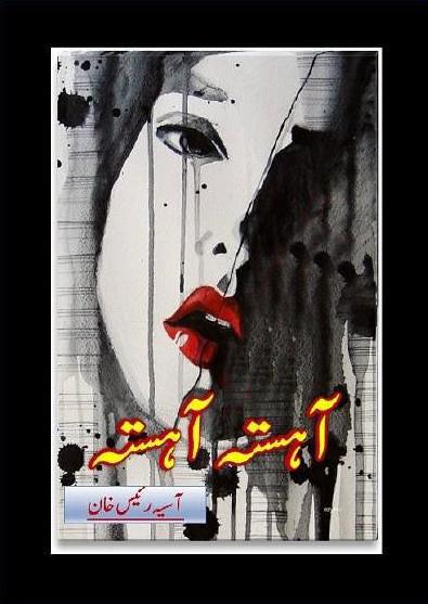 Aahista Aahista Complete Novel By Aasiya Raees Khan