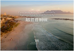 Sri Chinmoy If you really want to love humanity, then you have to love humanity as it is now