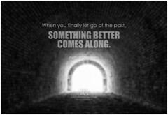Author Unknown When you finally let go of the past, something better comes along