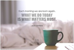 Jack Kornfield Each morning we are born again. What we do today is what matters most