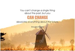 Douglas Pagels You can't change a single thing about the past, but you can change absolutely everything about the future