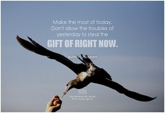 Author Unknown Make the most of today. Don't allow the troubles of yesterday to steal the gift of right now