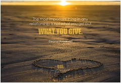 Eleanor Roosevelt The most important thing in any relationship is not what you get but what you give