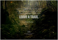 Muriel Strode I will not follow where the path may lead, but I will go where there is no path, and I will leave a trail