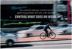 Wayne Dyer You cannot always control what goes on outside, but you can always control what goes on inside