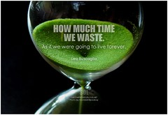 Leo Buscaglia How much time we waste. As if we were going to live forever