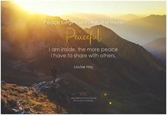 Louise Hay Peace begins with me. The more peaceful I am inside, the more peace I have to share with others