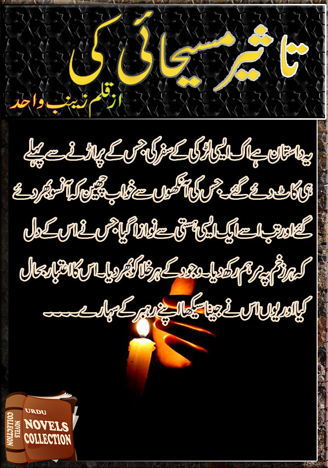 Taseer Masehai Ki Complete Urdu Novel By Zainab Wahid,یہ داستان ہے اک ایسی لڑکی کے سفر کی جس کے پر اڑنے سے پہلے ہی کاٹ دئے گئے۔ جس کی آنکھوں سے خواب چھین کہ آنسو بھر دئے گئے اور تب اسے ایک ایسی ہستی سے نوازا گیا جس نے اس کے دل کہ ہر زخم پہ مرہم رکھ دیا۔ وجود کے ہر خلا کو بھر دیا۔ اس کا اعتبار بحال کیا اور یوں اس نے جینا سیکھا اپنے رہبر کے سہارے۔۔۔۔