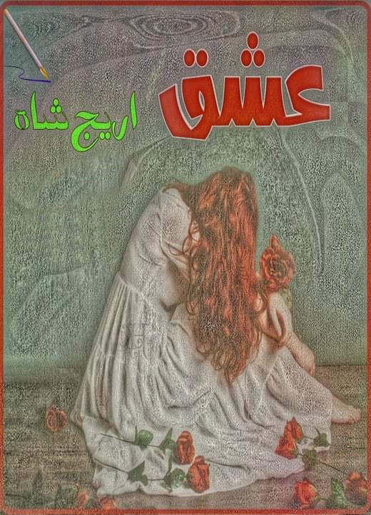 Ishq Complete Urdu Novel By Areej Shah,Ishq is a very famous urdu social and romantic novel by Areej Shah