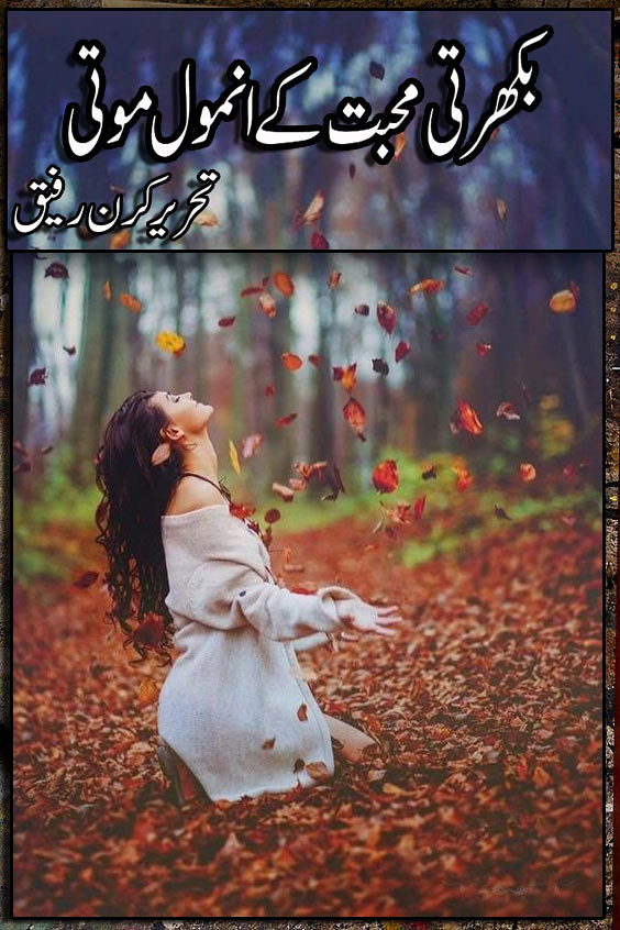 Bikharti Mohabbat Ke Anmol Moti Complete Urdu Novel By Kiran Rafique,بھول جاتی ہوں نظر جب تم سے ملتی ہےمیں خود کو بھول جاتی ہوں بس اک دھڑکن دھڑکتی ہےمیں خود کو بھول جاتی ہوں تمہیں ملنے سے پہلے میں بہت سجتی سنورتی ہوں مگر جب تم سنورتے ہومیں خود کو بھول جاتی ہوں میں اکثر کتابوں پہتیرا ہی نام لکھتی ہوں مگر جب کچھ تم جو لکھتے ہومیں خود کو بھول جاتی ہوں میں اکثر یہی کہتی ہوں میں خود کو بھول جاتی ہوں میں اکثر یہی کہتی ہوں میں تم سے پیار کرتی ہوں مگر جب تم یہ کہتے ہومیں خود کو بھول جاتی ہوں (عاشی کھوکھر)