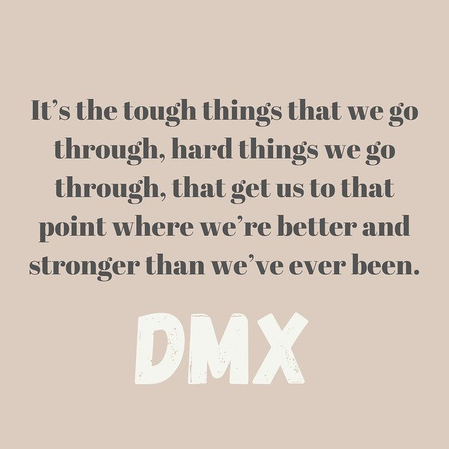 Photo:It's the tough things that we go through, hard things we go through, that get us to that point where we're better and stronger than we've ever been. - DMX By wiobyrne
